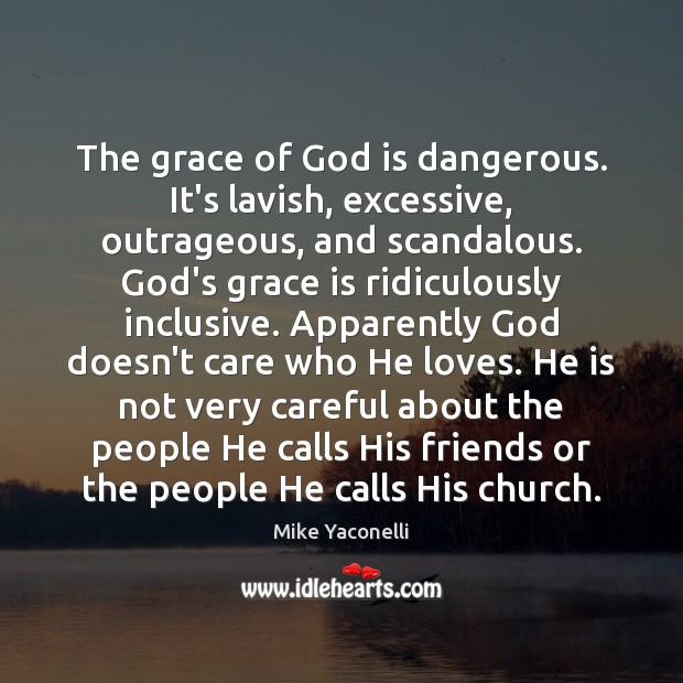 The grace of God is dangerous. It's lavish, excessive, outrageous, and scandalous. Image