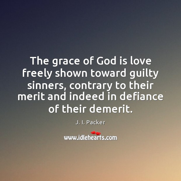 The grace of God is love freely shown toward guilty sinners, contrary J. I. Packer Picture Quote