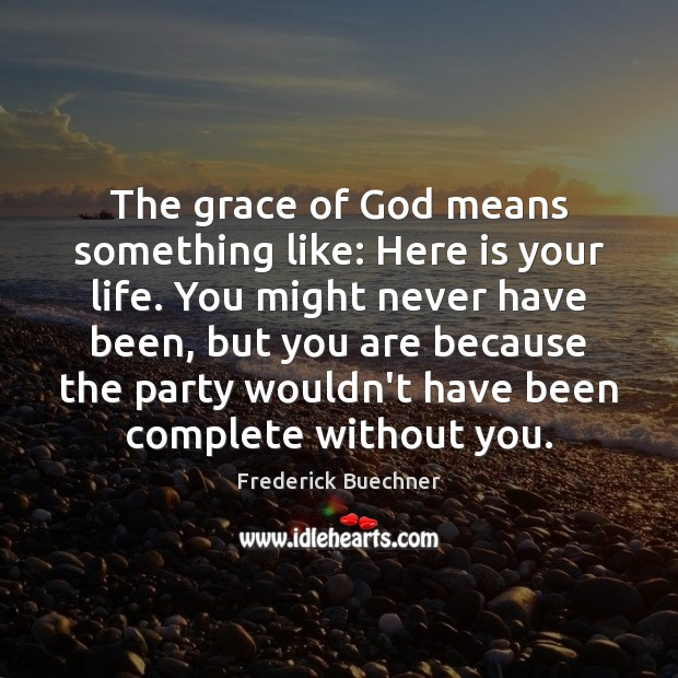 Image, The grace of God means something like: Here is your life. You