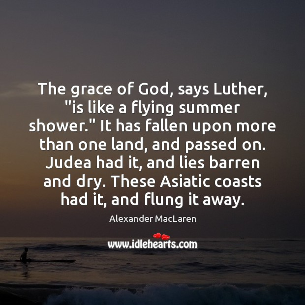 """The grace of God, says Luther, """"is like a flying summer shower."""" Alexander MacLaren Picture Quote"""
