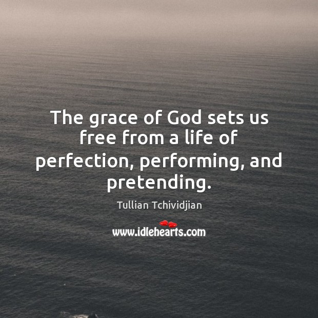 The grace of God sets us free from a life of perfection, performing, and pretending. Image