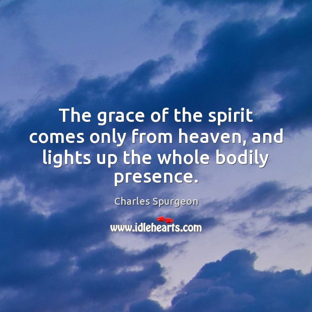 The grace of the spirit comes only from heaven, and lights up the whole bodily presence. Image