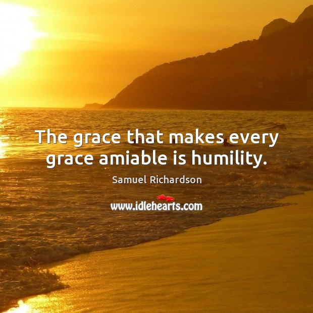 Image, The grace that makes every grace amiable is humility.