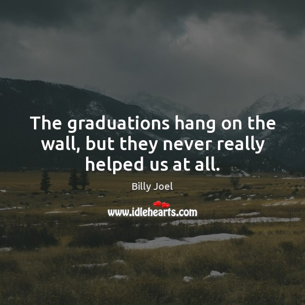 The graduations hang on the wall, but they never really helped us at all. Billy Joel Picture Quote
