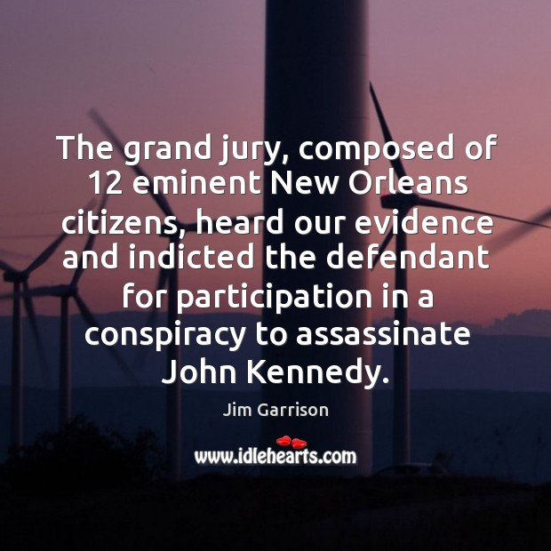 The grand jury, composed of 12 eminent new orleans citizens, heard our evidence and indicted the Jim Garrison Picture Quote