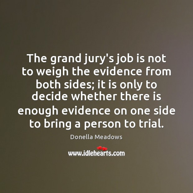 The grand jury's job is not to weigh the evidence from both Donella Meadows Picture Quote