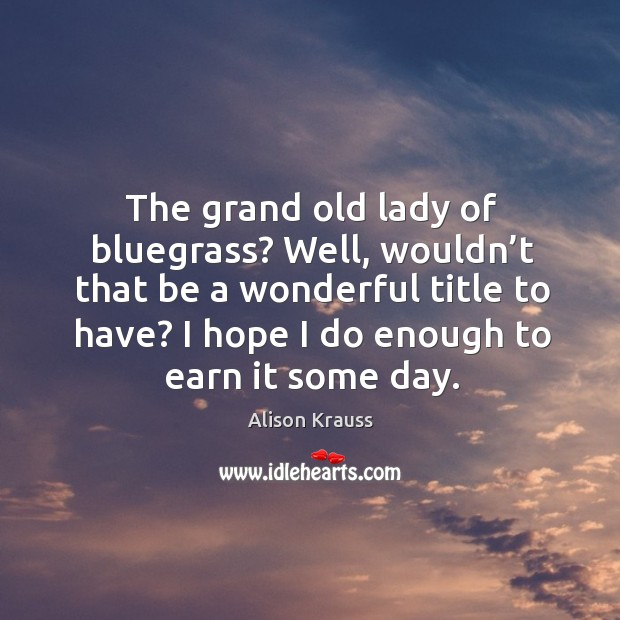 The grand old lady of bluegrass? well, wouldn't that be a wonderful title to have? Alison Krauss Picture Quote