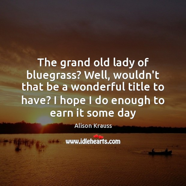 The grand old lady of bluegrass? Well, wouldn't that be a wonderful Alison Krauss Picture Quote