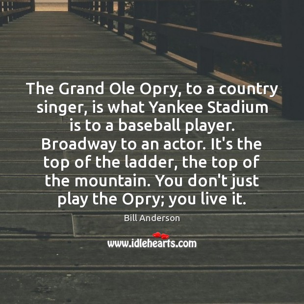 Image, The Grand Ole Opry, to a country singer, is what Yankee Stadium