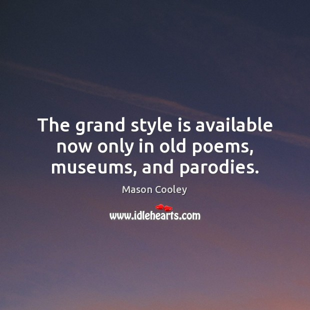 The grand style is available now only in old poems, museums, and parodies. Mason Cooley Picture Quote