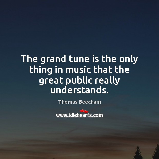 The grand tune is the only thing in music that the great public really understands. Thomas Beecham Picture Quote
