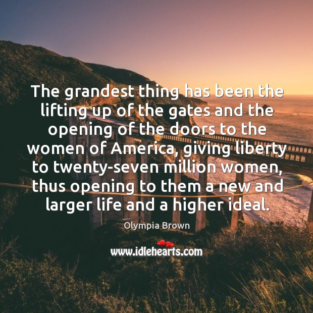 The grandest thing has been the lifting up of the gates and the opening of the doors to the women of america Image