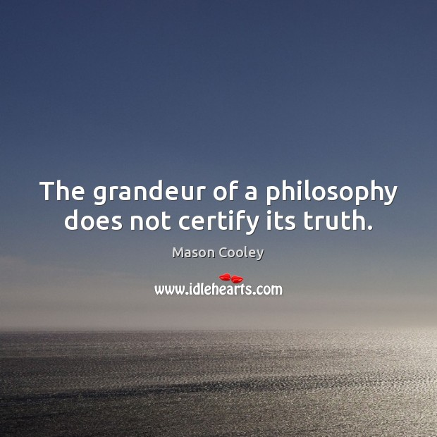 The grandeur of a philosophy does not certify its truth. Image