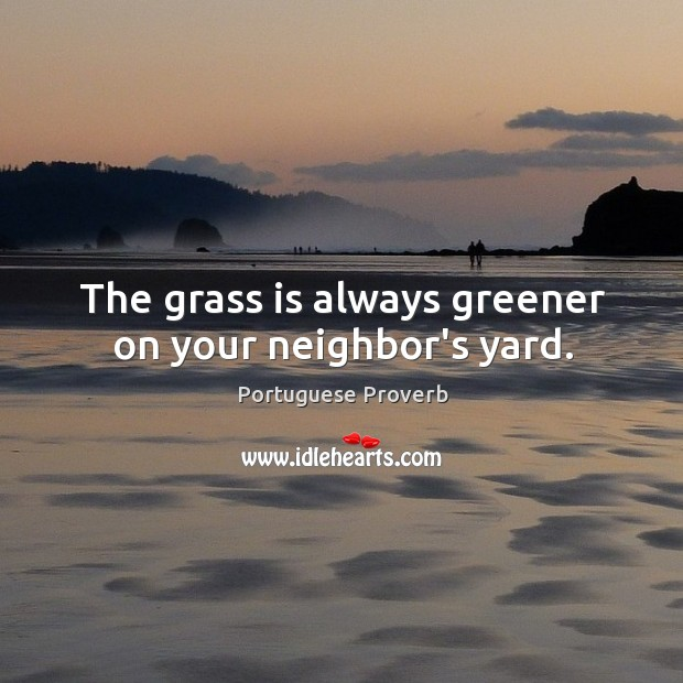 The grass is always greener on your neighbor's yard. Image