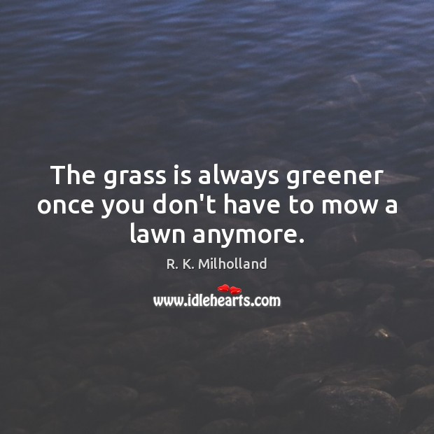 Image, The grass is always greener once you don't have to mow a lawn anymore.