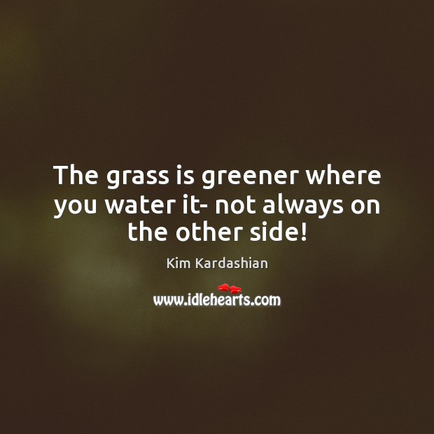 The grass is greener where you water it- not always on the other side! Kim Kardashian Picture Quote