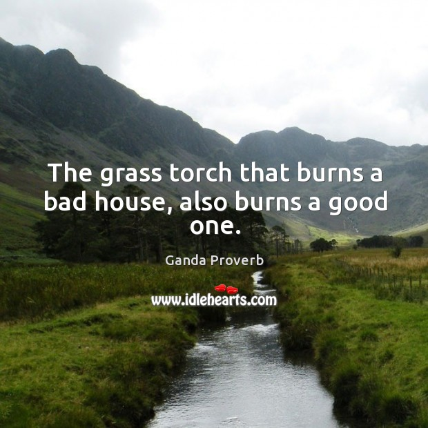 The grass torch that burns a bad house, also burns a good one. Ganda Proverbs Image