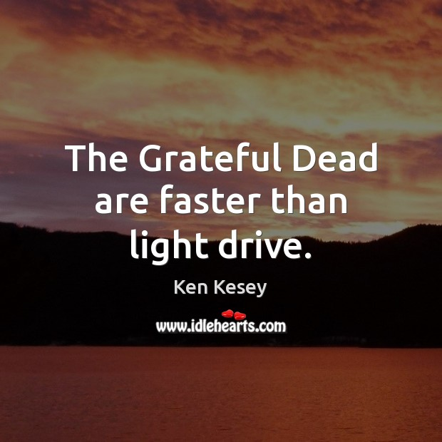 The Grateful Dead are faster than light drive. Ken Kesey Picture Quote