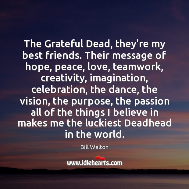 The Grateful Dead, they're my best friends. Their message of hope, peace, Bill Walton Picture Quote
