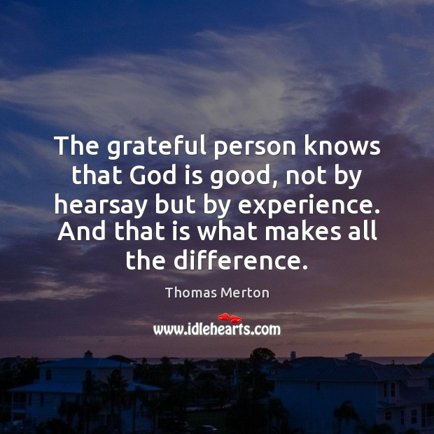 The grateful person knows that God is good, not by hearsay but God is Good Quotes Image