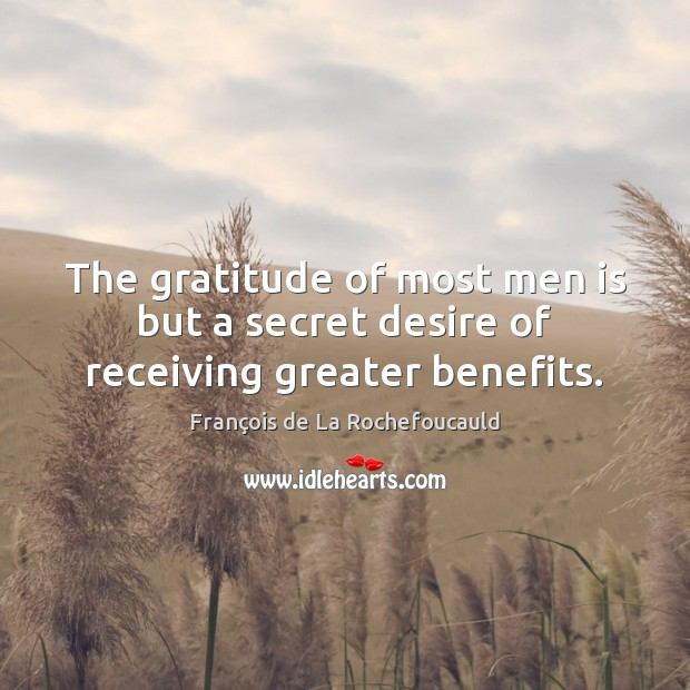 Image, The gratitude of most men is but a secret desire of receiving greater benefits.