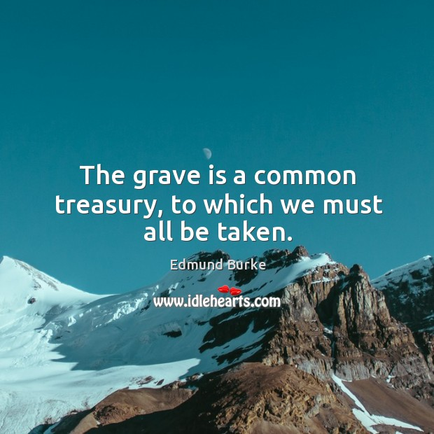 Image about The grave is a common treasury, to which we must all be taken.