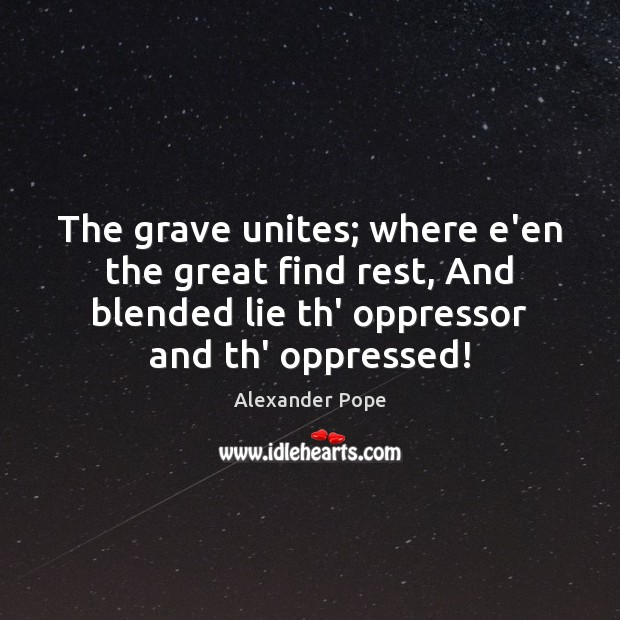 The grave unites; where e'en the great find rest, And blended lie Alexander Pope Picture Quote