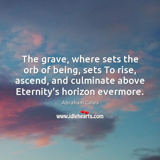 The grave, where sets the orb of being, sets To rise, ascend, Image