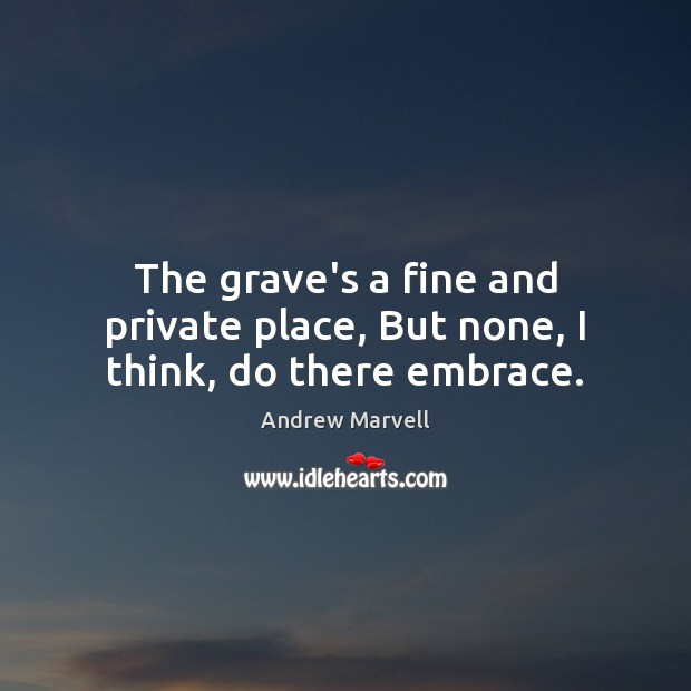 The grave's a fine and private place, But none, I think, do there embrace. Image