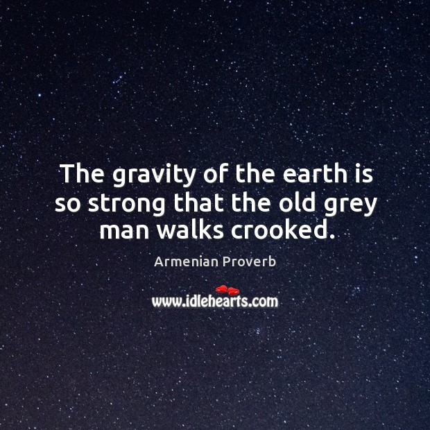 The gravity of the earth is so strong that the old grey man walks crooked. Armenian Proverbs Image