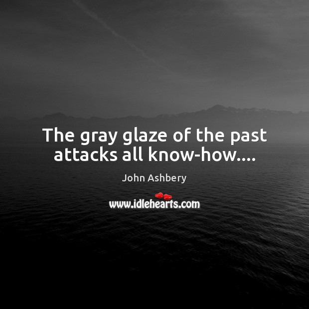 The gray glaze of the past attacks all know-how…. John Ashbery Picture Quote