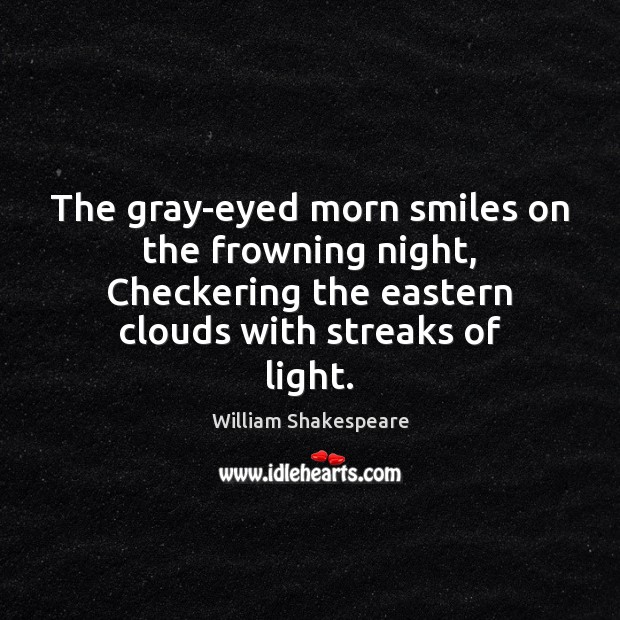 The gray-eyed morn smiles on the frowning night, Checkering the eastern clouds Image