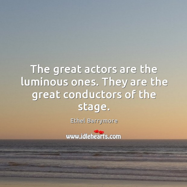 The great actors are the luminous ones. They are the great conductors of the stage. Image