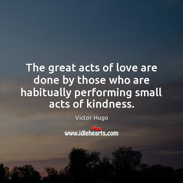 The great acts of love are done by those who are habitually Image
