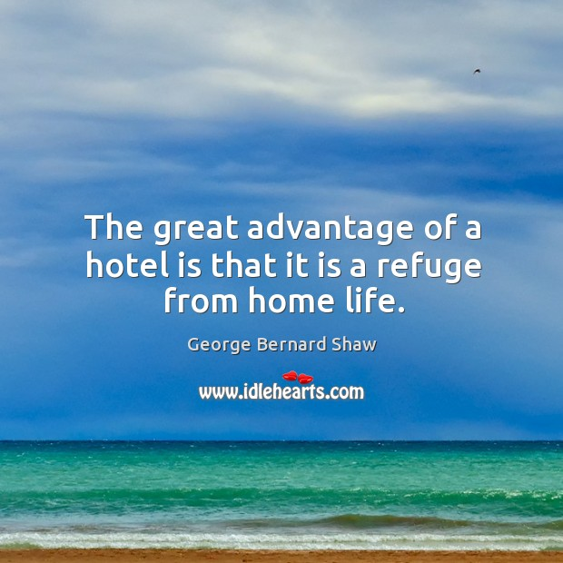 The great advantage of a hotel is that it is a refuge from home life. Image