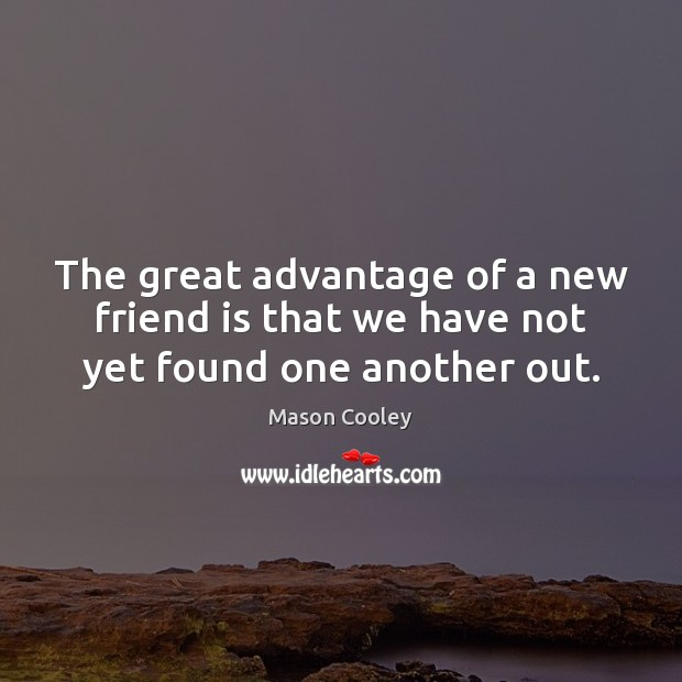 The great advantage of a new friend is that we have not yet found one another out. Mason Cooley Picture Quote