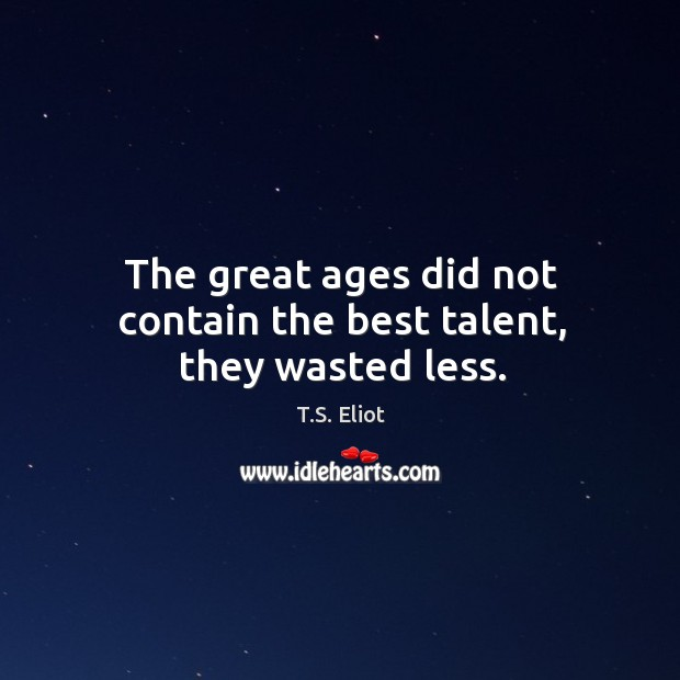 Image, The great ages did not contain the best talent, they wasted less.