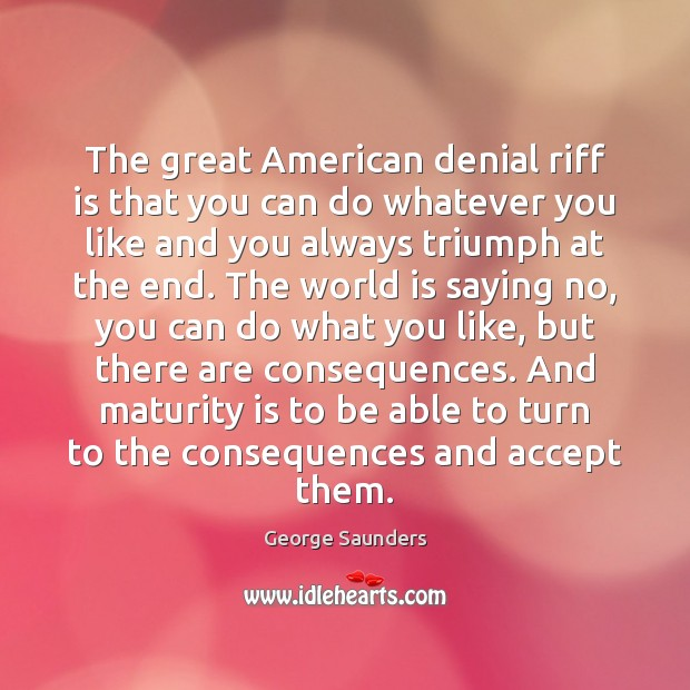 The great American denial riff is that you can do whatever you Maturity Quotes Image