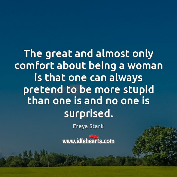 The great and almost only comfort about being a woman is that Pretend Quotes Image