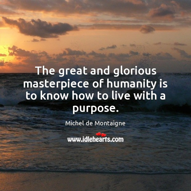 Image, The great and glorious masterpiece of humanity is to know how to live with a purpose.
