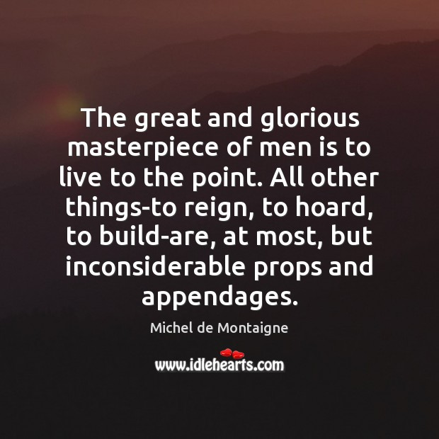 Image, The great and glorious masterpiece of men is to live to the