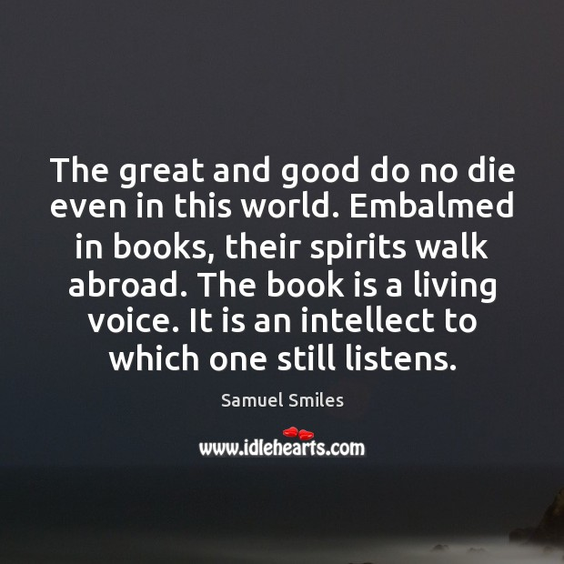 The great and good do no die even in this world. Embalmed Samuel Smiles Picture Quote
