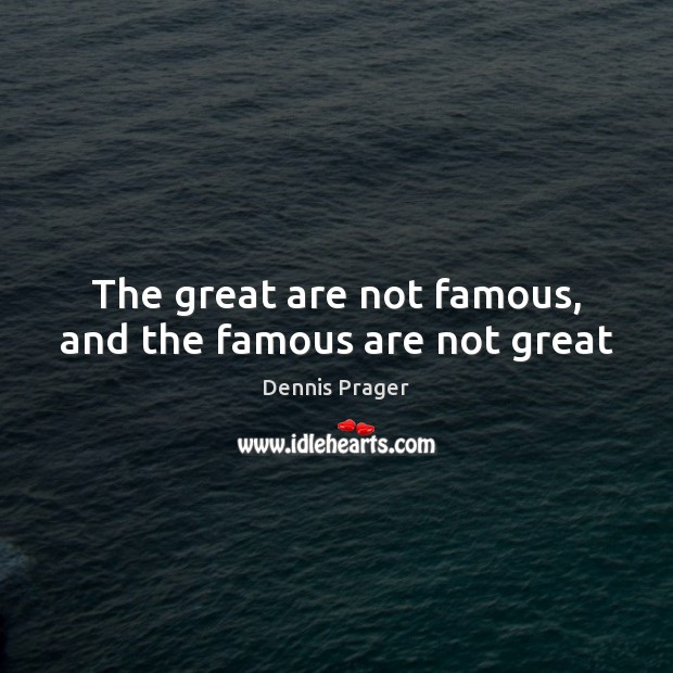 The great are not famous, and the famous are not great Image