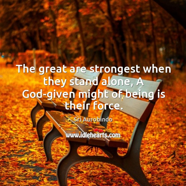 The great are strongest when they stand alone, A God-given might of being is their force. Image