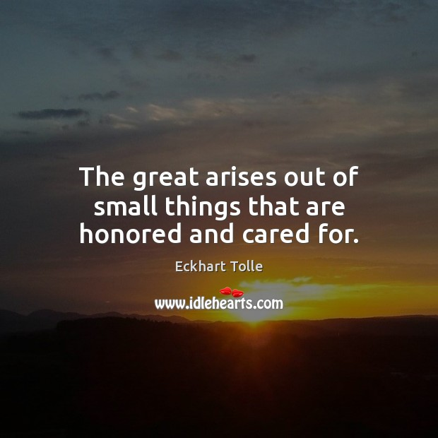 The great arises out of small things that are honored and cared for. Image