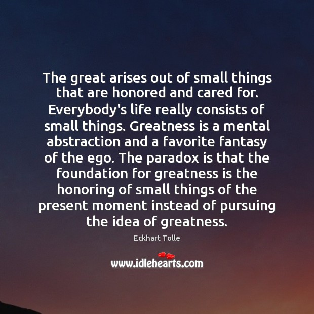 The great arises out of small things that are honored and cared Eckhart Tolle Picture Quote