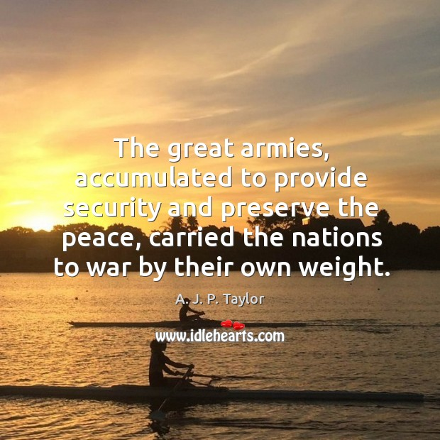 The great armies, accumulated to provide security and preserve the peace A. J. P. Taylor Picture Quote