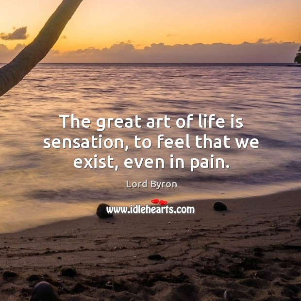 Image, The great art of life is sensation, to feel that we exist, even in pain.