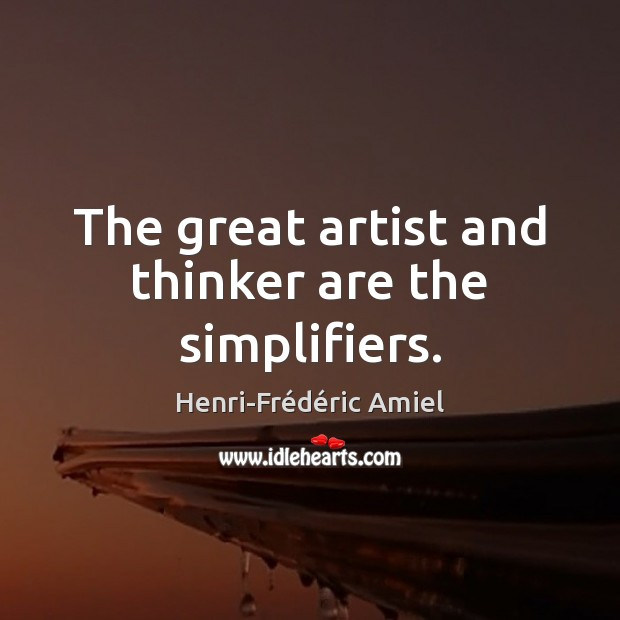 The great artist and thinker are the simplifiers. Henri-Frédéric Amiel Picture Quote