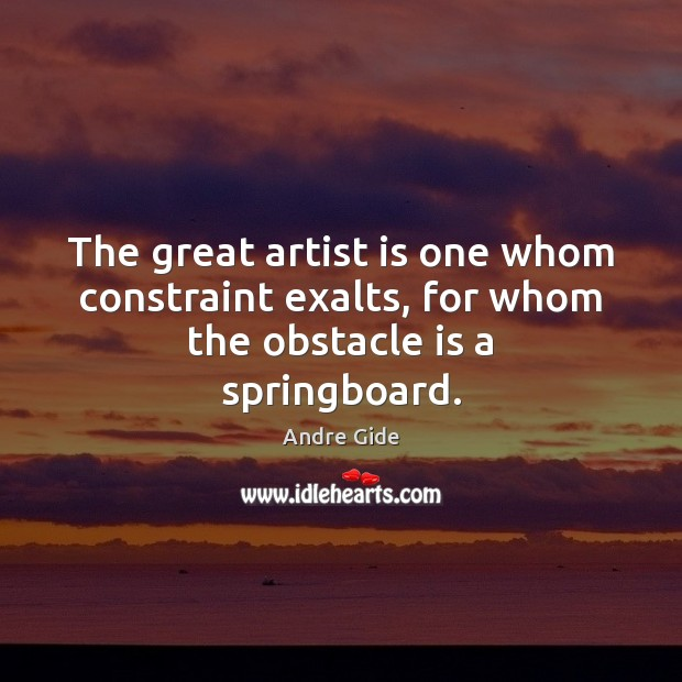 The great artist is one whom constraint exalts, for whom the obstacle is a springboard. Andre Gide Picture Quote